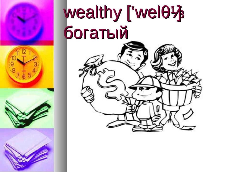wealthy ['welθɪ] богатый