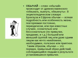 ОБЫЧАЙ – слово «обычай» происходит от древнеславянского «обвыкать, выкнуть, о