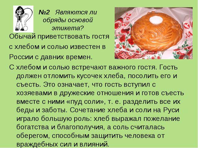 №2 Являются ли обряды основой этикета? Обычай приветствовать гостя с хлебом и...