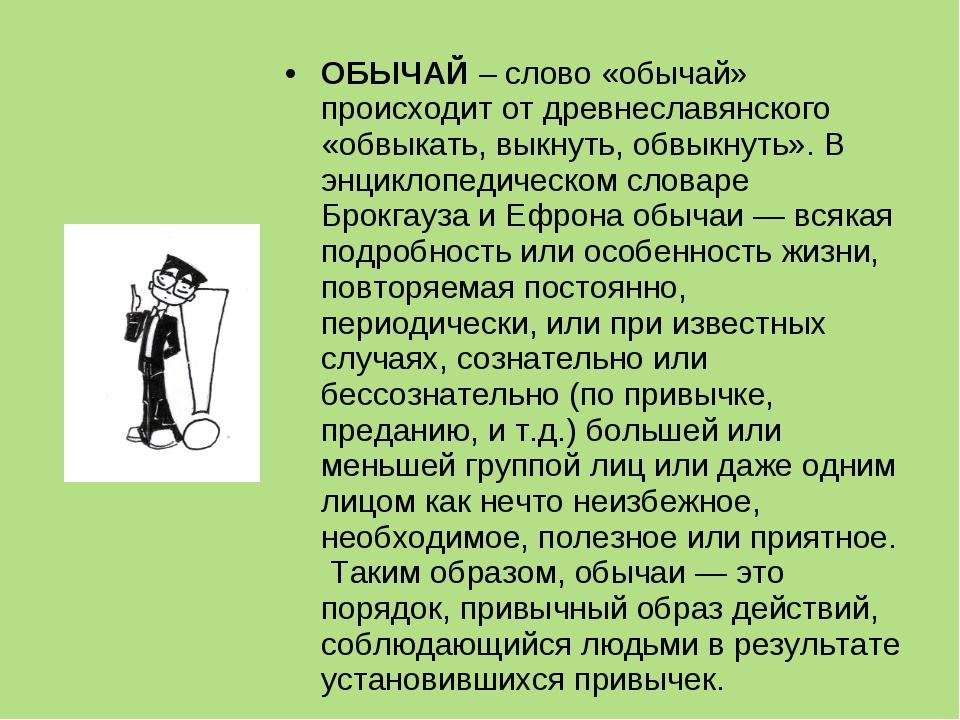 ОБЫЧАЙ – слово «обычай» происходит от древнеславянского «обвыкать, выкнуть, о...