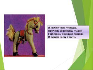 Я люблю свою лошадку, Причешу ей шёрстку гладко, Гребешком приглажу хвостик И