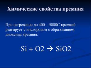 Химические свойства кремния При нагревании до 400 – 5000С кремний реагирует с