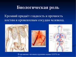 Биологическая роль Кремний придаёт гладкость и прочность костям и кровеносным