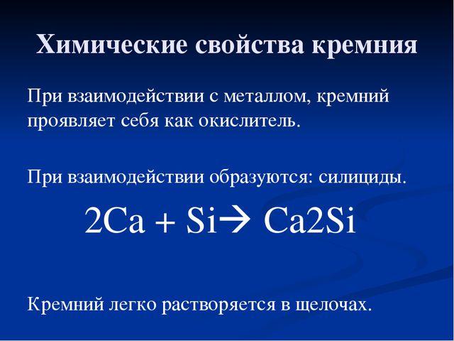 Химические свойства кремния При взаимодействии с металлом, кремний проявляет...