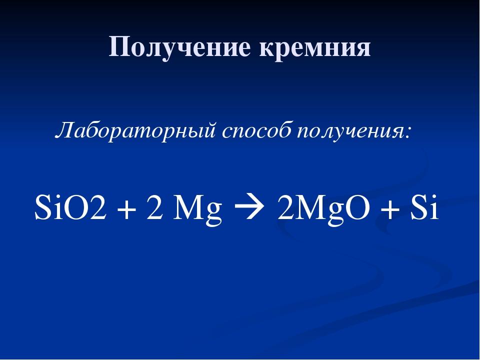 Получение кремния Лабораторный способ получения: SiO2 + 2 Mg  2MgO + Si
