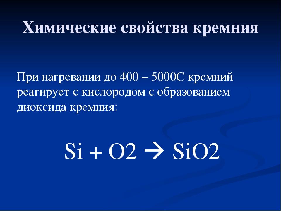 Химические свойства кремния При нагревании до 400 – 5000С кремний реагирует с...