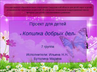 Проект для детей « Копилка добрых дел» 7 группа Исполнители: Ильина Н.Н. Буто