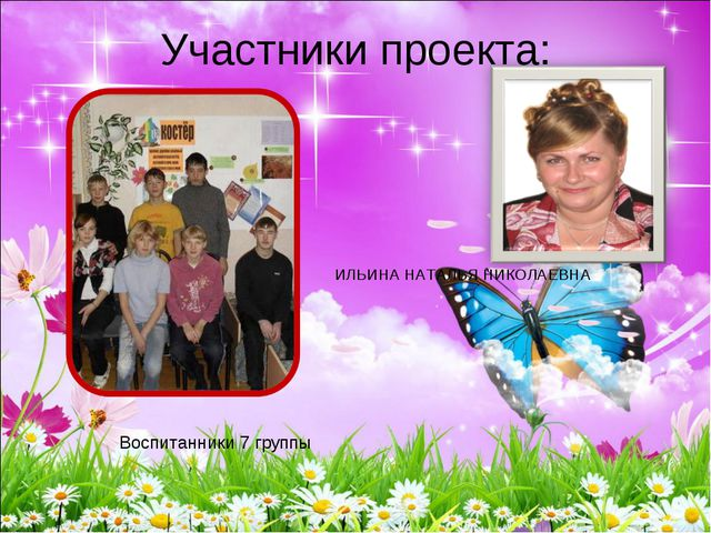 Участники проекта: Воспитанники 7 группы ИЛЬИНА НАТАЛЬЯ НИКОЛАЕВНА