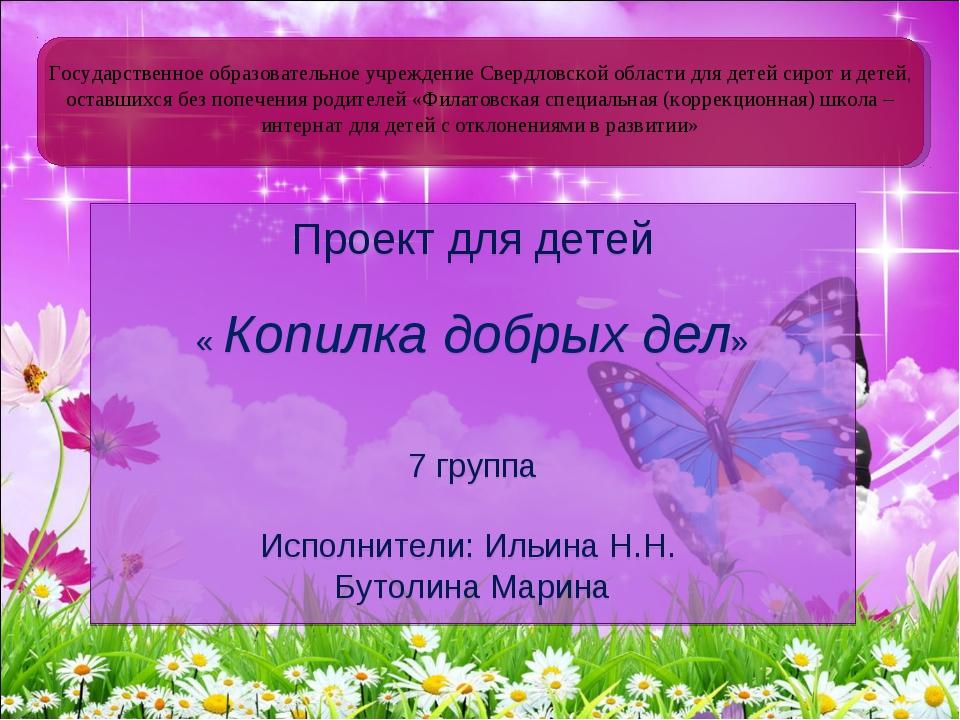 Проект для детей « Копилка добрых дел» 7 группа Исполнители: Ильина Н.Н. Буто...