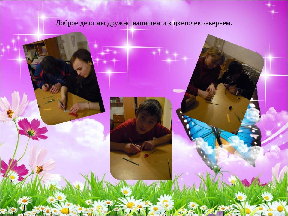 Доброе дело мы дружно напишем и в цветочек завернем.