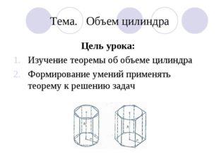Тема. Объем цилиндра Цель урока: Изучение теоремы об объеме цилиндра Формиров