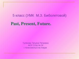 Past, Present, Future. 5 класс (УМК М.З. Биболетовой) Тулянова Татьяна Петро