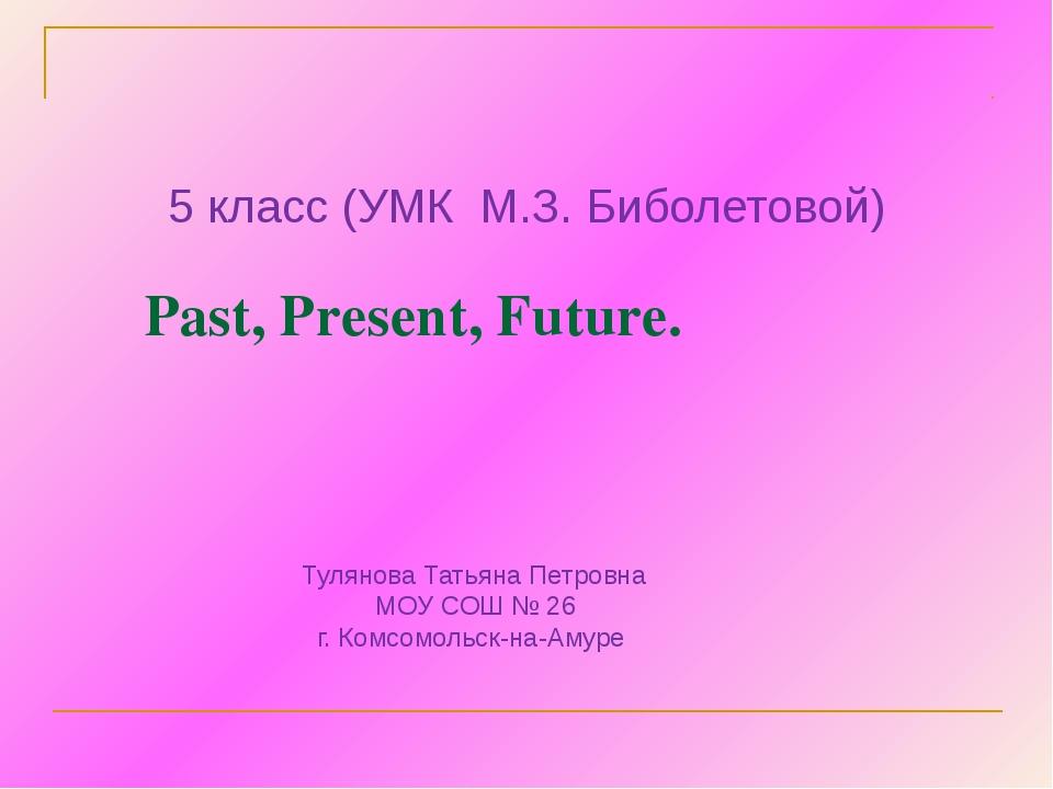 Past, Present, Future. 5 класс (УМК М.З. Биболетовой) Тулянова Татьяна Петро...