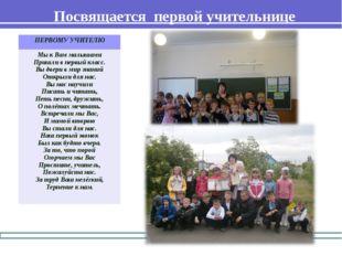 Посвящается первой учительнице ПЕРВОМУ УЧИТЕЛЮ Мы к Вам малышами Пришли в пер