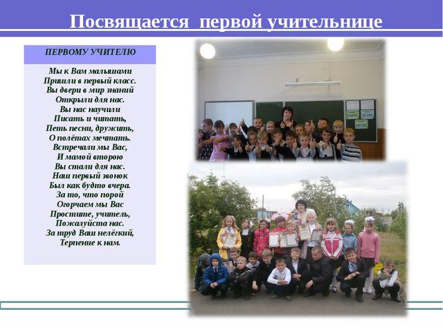 Посвящается первой учительнице ПЕРВОМУ УЧИТЕЛЮ Мы к Вам малышами Пришли в пер...