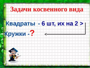 Квадраты - 6 шт, их на 2 > Кружки -? Задачи косвенного вида