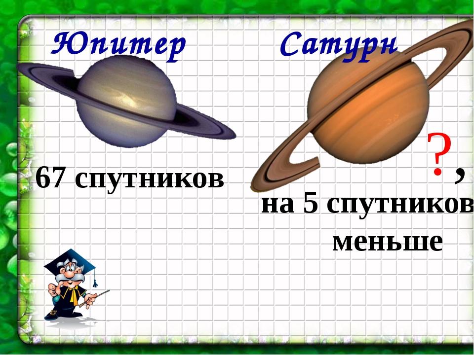 Юпитер Сатурн 67 спутников на 5 спутников меньше ?,