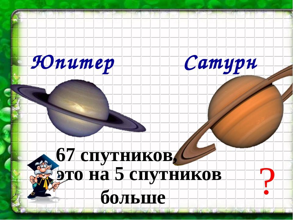 Юпитер Сатурн 67 спутников, это на 5 спутников больше ?