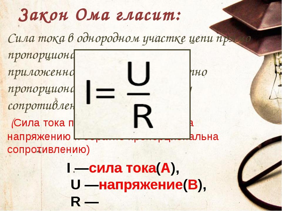 Закон Ома гласит: I—сила тока(А), U—напряжение(В), R—сопротивление(Ом) Сил...