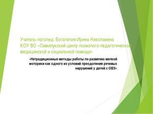 Учитель-логопед: Богателия Ирина Николаевна КОУ ВО «Семилукский центр психоло