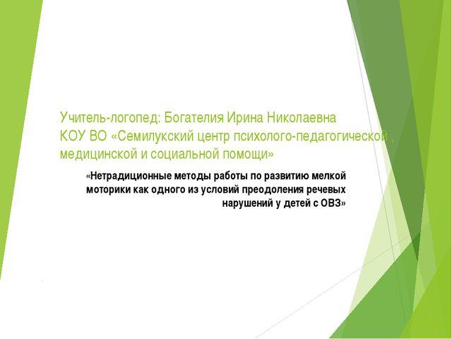 Учитель-логопед: Богателия Ирина Николаевна КОУ ВО «Семилукский центр психоло...