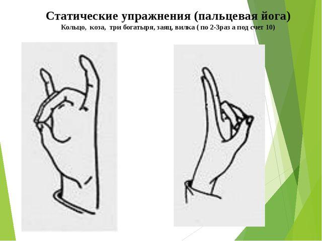 Статические упражнения (пальцевая йога) Кольцо, коза, три богатыря, заяц, вил...