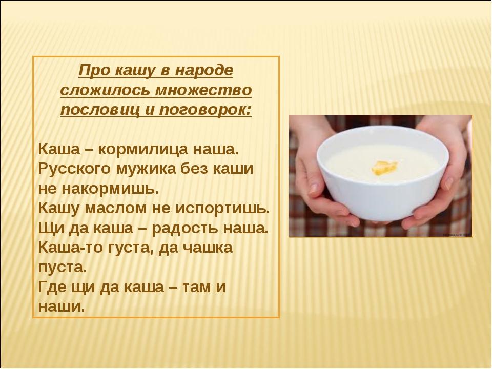 Про кашу в народе сложилось множество пословиц и поговорок: Каша – кормилица...