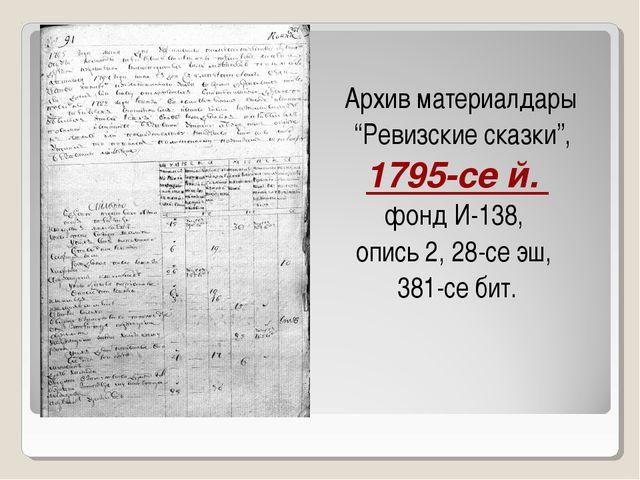 """Архив материалдары """"Ревизские сказки"""", 1795-се й. фонд И-138, опись 2, 28-се..."""