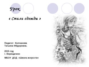 Урок « Стили одежды » Педагог: Колчанова Татьяна Фёдоровна. 2015 год г. Верещ