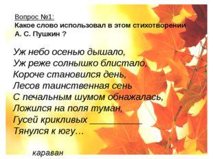 Вопрос №1: Какое слово использовал в этом стихотворении А. С. Пушкин ? Уж не