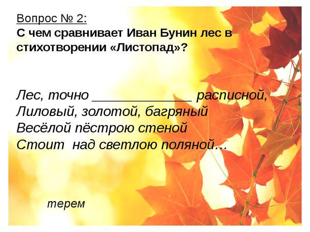 Вопрос № 2: С чем сравнивает Иван Бунин лес в стихотворении «Листопад»? Лес,...