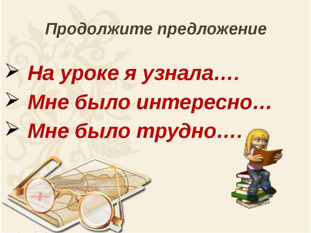 Продолжите предложение На уроке я узнала…. Мне было интересно… Мне было трудн...