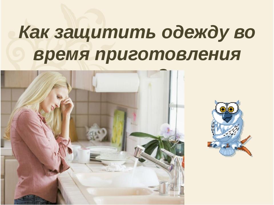 Как защитить одежду во время приготовления пищи?