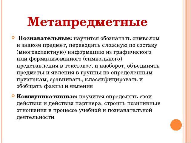 Метапредметные Познавательные: научится обозначать символом и знаком предмет,...