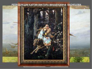 РЕПРОДУКЦИИ КАРТИН ВИКТОРА МИХАЙЛОВИЧА ВАСНЕЦОВА