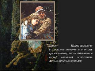 Лицо Ивана-царевича выражает тревогу и в тоже время отвагу, он оглядывается н