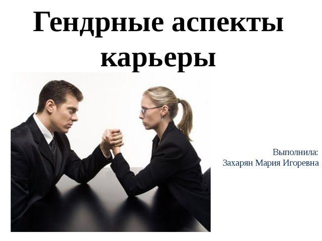 Гендрные аспекты карьеры Выполнила: Захарян Мария Игоревна