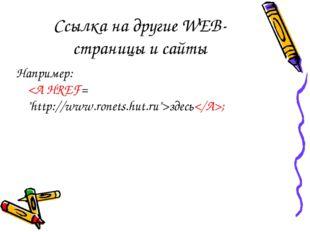 Ссылка на другие WEB-страницы и сайты Например: здесь;