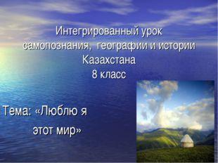 Интегрированный урок самопознания, географии и истории Казахстана 8 класс Те