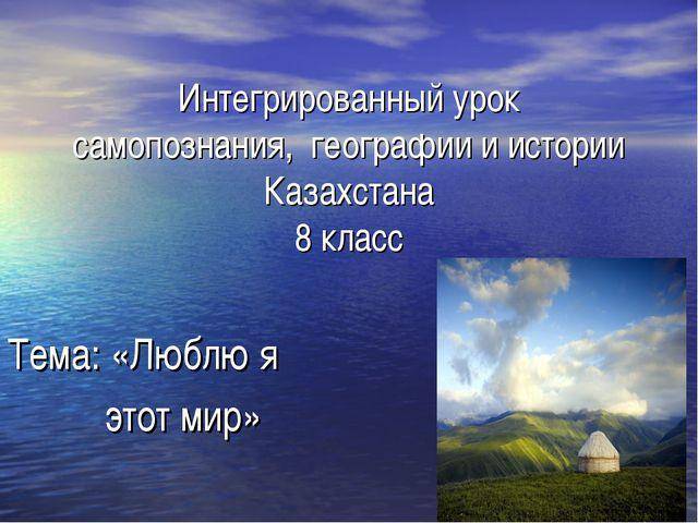 Интегрированный урок самопознания, географии и истории Казахстана 8 класс Те...