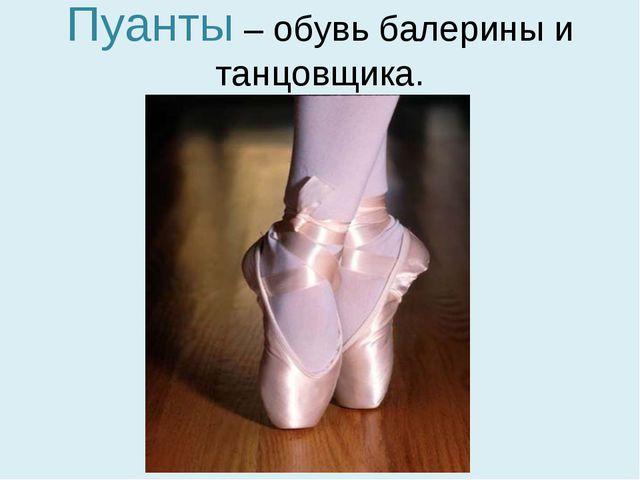 Пуанты – обувь балерины и танцовщика.