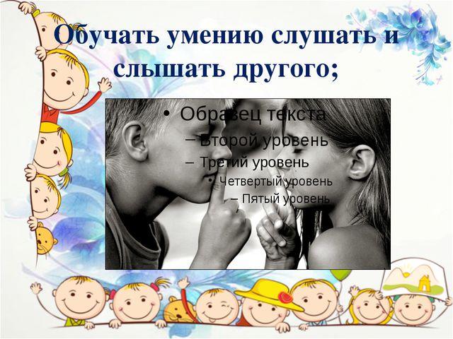 Обучать умению слушать и слышать другого;