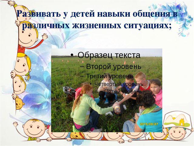 Развивать у детей навыки общения в различных жизненных ситуациях;