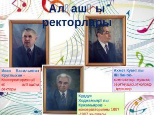 Иван Васильевич Круглыхин- Консерваторияның ең алғашқы ректоры Ахмет Куанұл