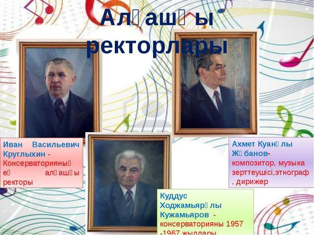 Иван Васильевич Круглыхин- Консерваторияның ең алғашқы ректоры Ахмет Куанұл...