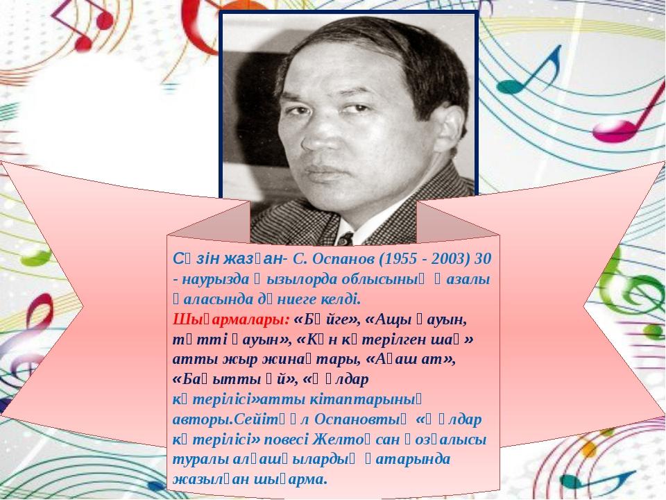 Сөзін жазған- С. Оспанов (1955 - 2003) 30 - наурызда Қызылорда облысының Қаза...