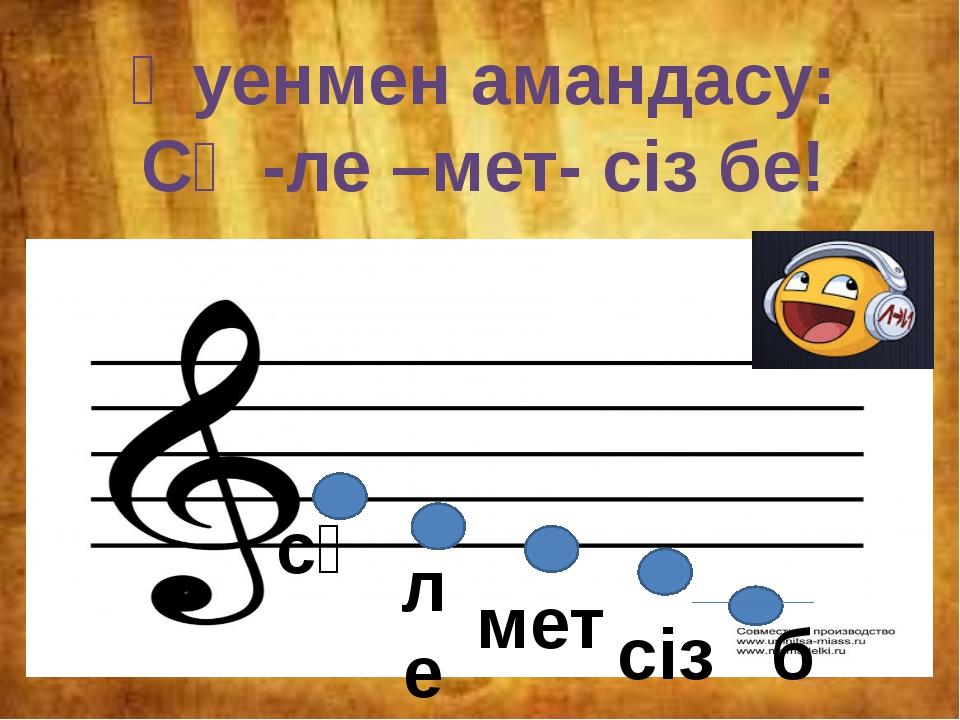 Әуенмен амандасу: Сә -ле –мет- сіз бе! cә ле мет сіз бе