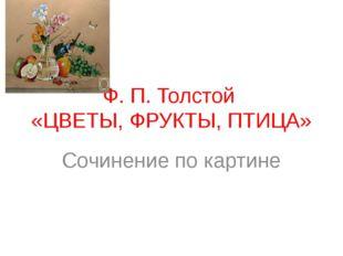 Ф. П. Толстой «ЦВЕТЫ, ФРУКТЫ, ПТИЦА» Сочинение по картине