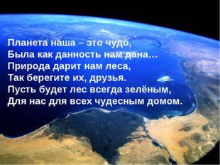 Планета наша – это чудо, Была как данность нам дана… Природа дарит нам леса,