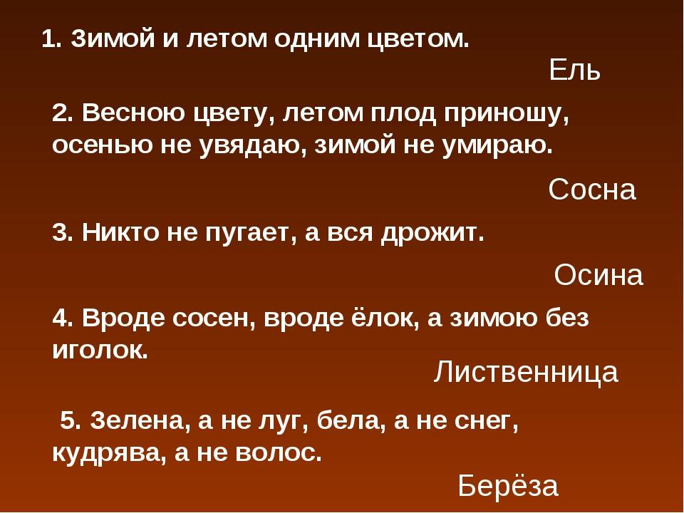 1. Зимой и летом одним цветом. Ель 2. Весною цвету, летом плод приношу, осень...